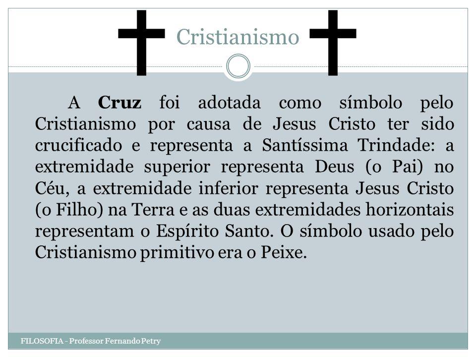 Cristianismo FILOSOFIA - Professor Fernando Petry A Cruz foi adotada como símbolo pelo Cristianismo por causa de Jesus Cristo ter sido crucificado e r