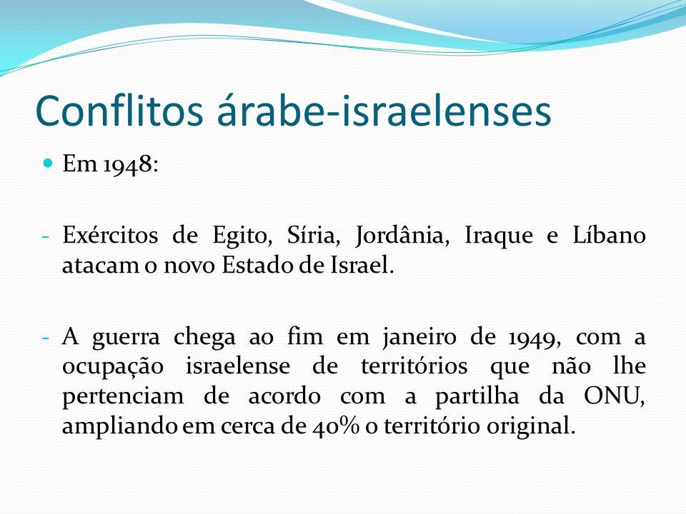 Conflitos árabe-israelenses Em 1948: - Exércitos de Egito, Síria, Jordânia, Iraque e Líbano atacam o novo Estado de Israel. - A guerra chega ao fim em