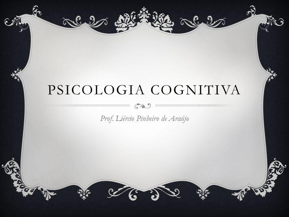 PSICOLOGIA COGNITIVA Prof. Liércio Pinheiro de Araújo