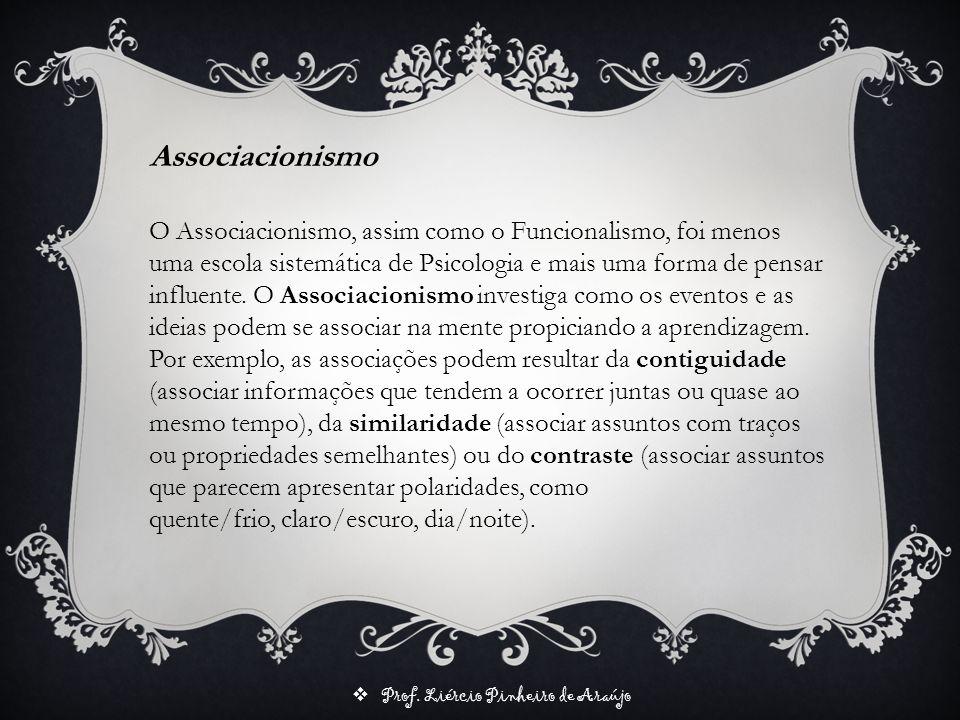 Prof. Liércio Pinheiro de Araújo Associacionismo O Associacionismo, assim como o Funcionalismo, foi menos uma escola sistemática de Psicologia e mais