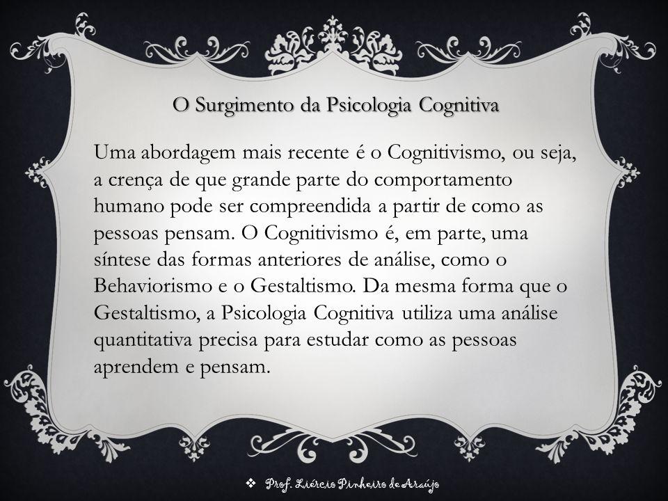 Prof. Liércio Pinheiro de Araújo O Surgimento da Psicologia Cognitiva Uma abordagem mais recente é o Cognitivismo, ou seja, a crença de que grande par