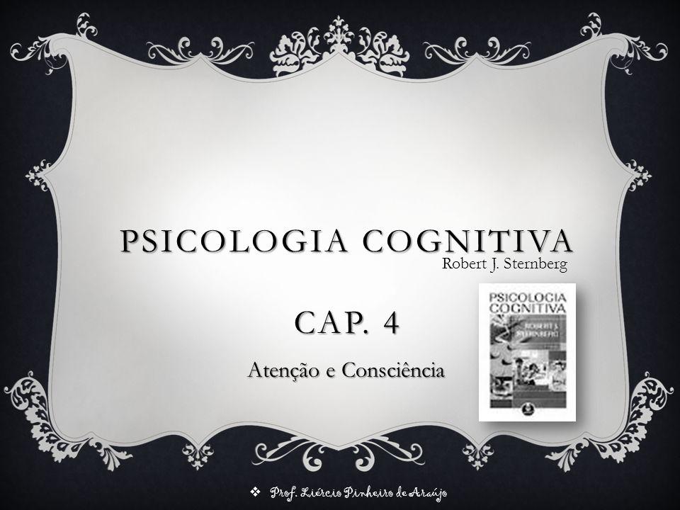 Prof. Liércio Pinheiro de Araújo PSICOLOGIA COGNITIVA CAP. 4 Robert J. Sternberg Atenção e Consciência