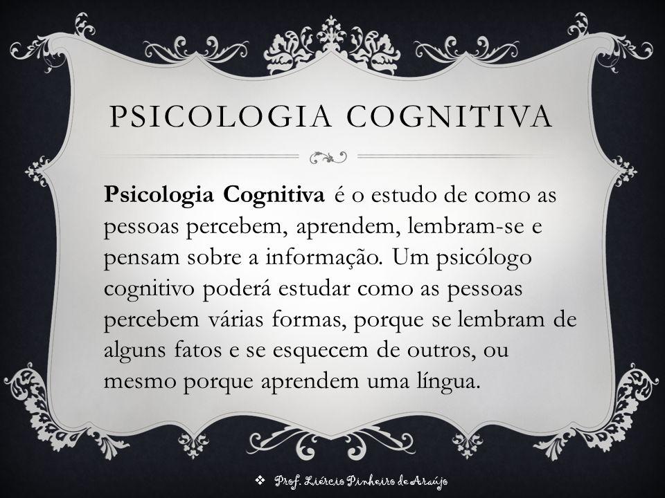 Prof. Liércio Pinheiro de Araújo Psicologia Cognitiva é o estudo de como as pessoas percebem, aprendem, lembram-se e pensam sobre a informação. Um psi