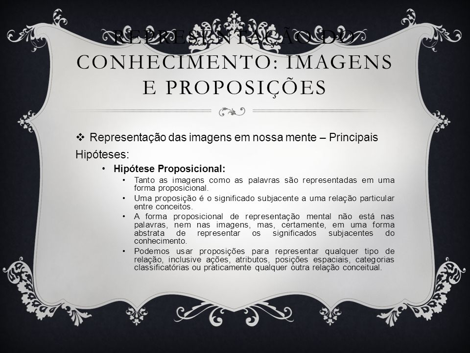 REPRESENTAÇÃO DO CONHECIMENTO: IMAGENS E PROPOSIÇÕES Representação das imagens em nossa mente – Principais Hipóteses: Hipótese Proposicional: Tanto as