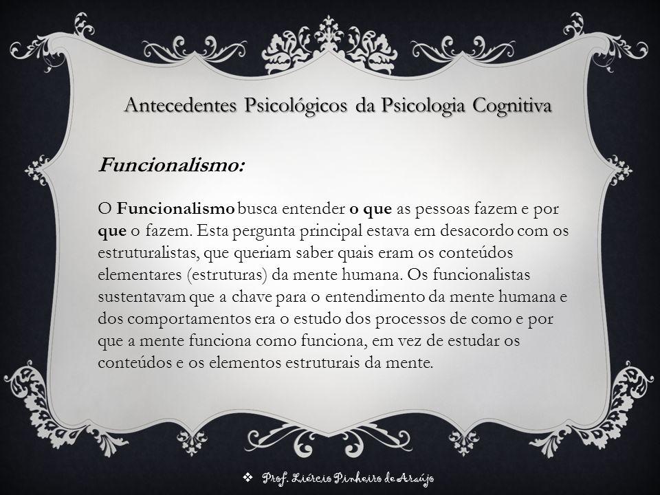 Prof. Liércio Pinheiro de Araújo Antecedentes Psicológicos da Psicologia Cognitiva O Funcionalismo busca entender o que as pessoas fazem e por que o f