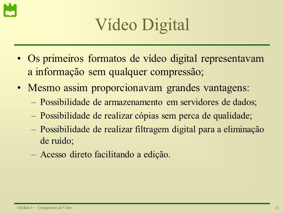 10Módulo 6 – Compressão de Vídeo Vídeo Digital Os primeiros formatos de vídeo digital representavam a informação sem qualquer compressão; Mesmo assim