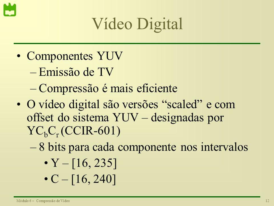 12Módulo 6 – Compressão de Vídeo Vídeo Digital Componentes YUV –Emissão de TV –Compressão é mais eficiente O vídeo digital são versões scaled e com of
