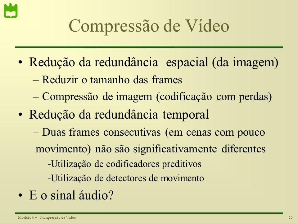 15Módulo 6 – Compressão de Vídeo Compressão de Vídeo Redução da redundância espacial (da imagem) –Reduzir o tamanho das frames –Compressão de imagem (