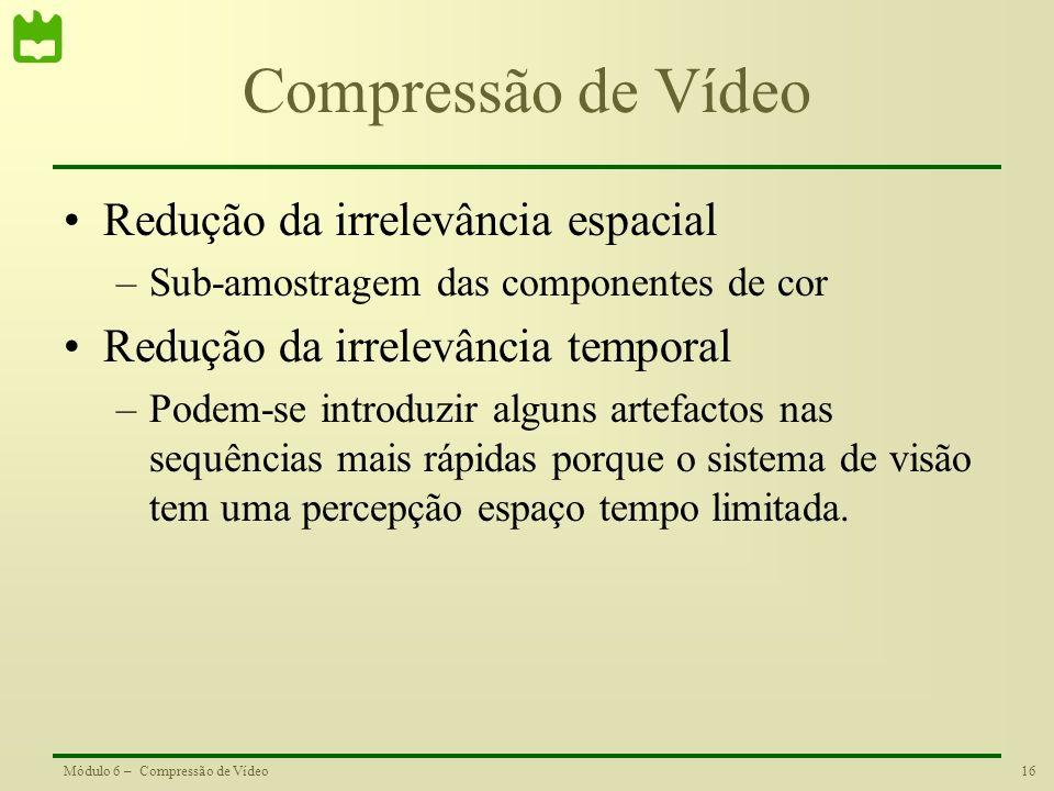 16Módulo 6 – Compressão de Vídeo Compressão de Vídeo Redução da irrelevância espacial –Sub-amostragem das componentes de cor Redução da irrelevância t