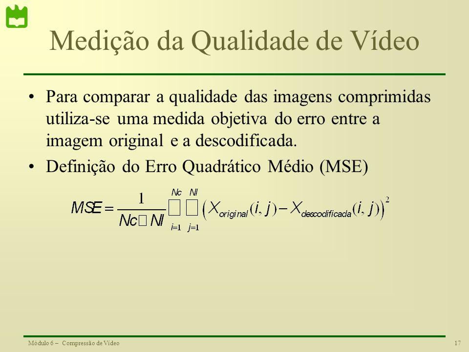 17Módulo 6 – Compressão de Vídeo Medição da Qualidade de Vídeo Para comparar a qualidade das imagens comprimidas utiliza-se uma medida objetiva do err