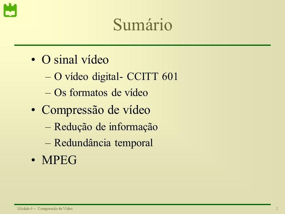 2Módulo 6 – Compressão de Vídeo Sumário O sinal vídeo –O vídeo digital- CCITT 601 –Os formatos de vídeo Compressão de vídeo –Redução de informação –Re