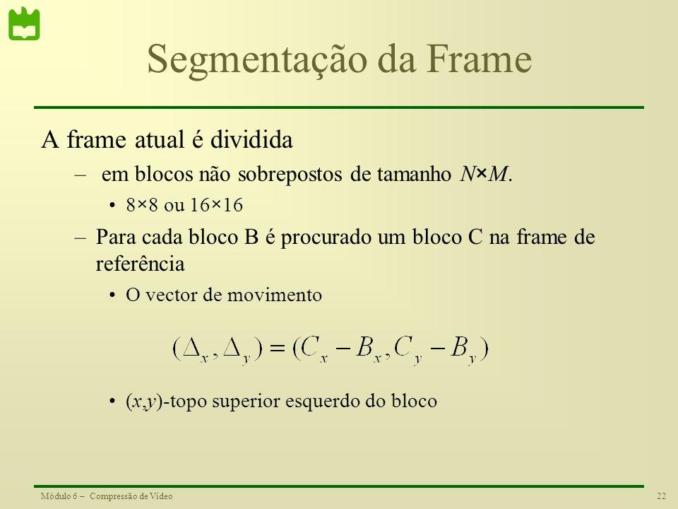 22Módulo 6 – Compressão de Vídeo Segmentação da Frame A frame atual é dividida – em blocos não sobrepostos de tamanho N×M. 8×8 ou 16×16 –Para cada blo
