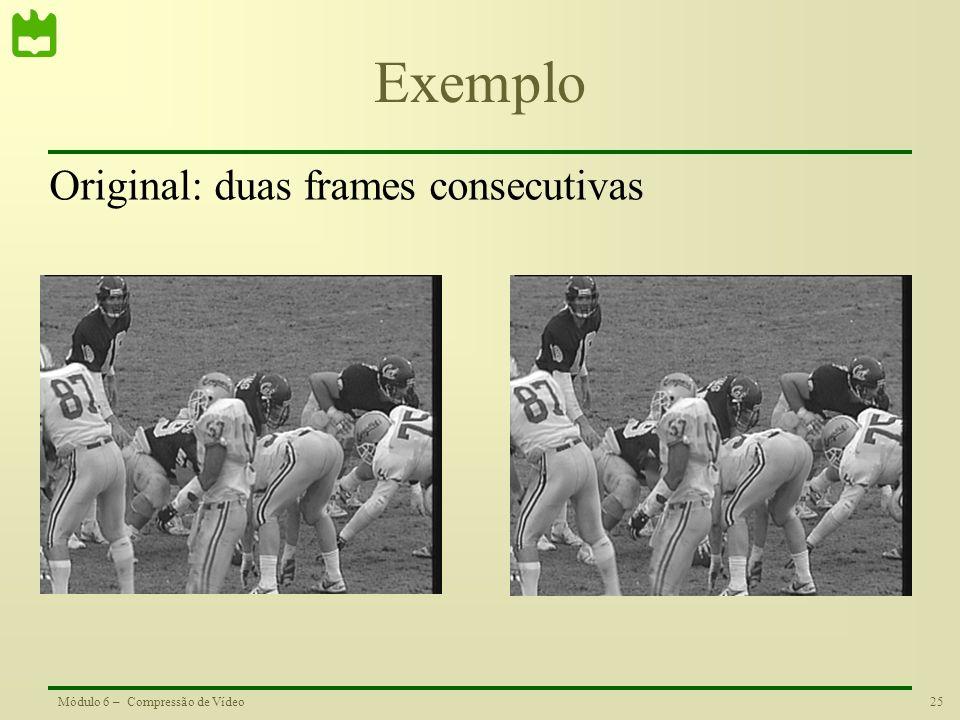 25Módulo 6 – Compressão de Vídeo Exemplo Original: duas frames consecutivas