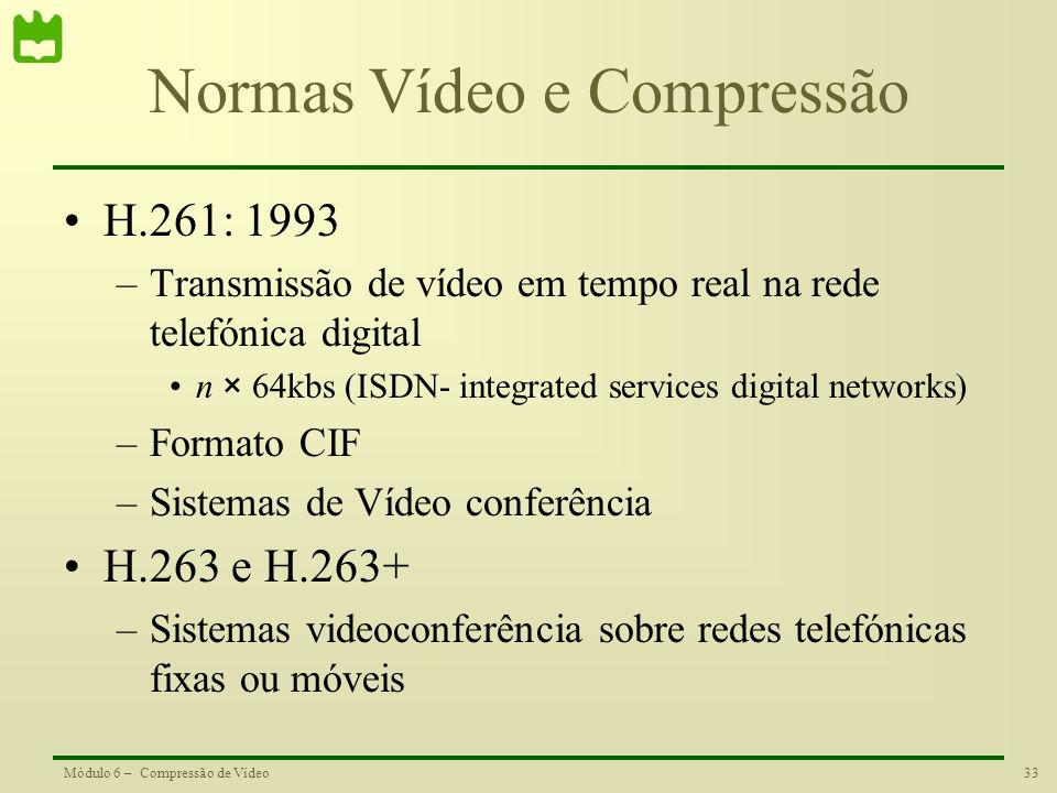 33Módulo 6 – Compressão de Vídeo Normas Vídeo e Compressão H.261: 1993 –Transmissão de vídeo em tempo real na rede telefónica digital n × 64kbs (ISDN-