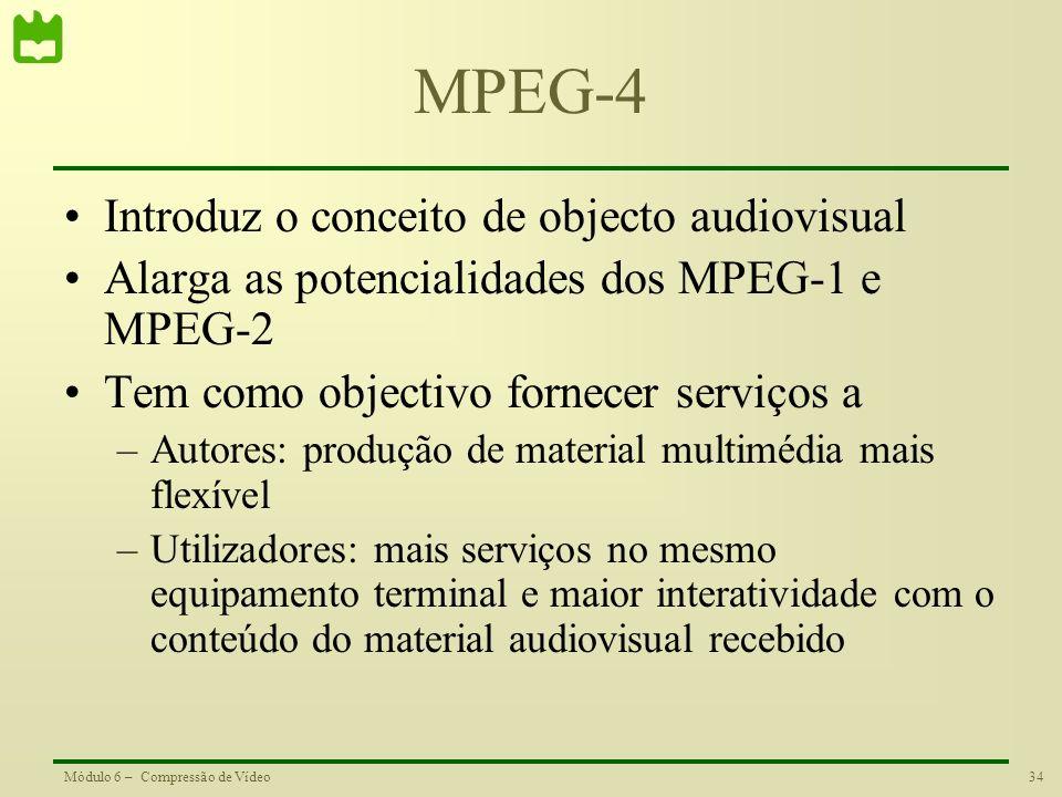 34Módulo 6 – Compressão de Vídeo MPEG-4 Introduz o conceito de objecto audiovisual Alarga as potencialidades dos MPEG-1 e MPEG-2 Tem como objectivo fo