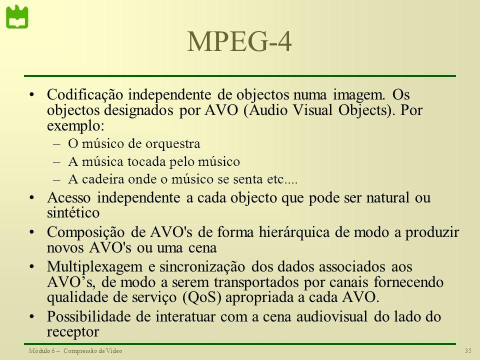 35Módulo 6 – Compressão de Vídeo MPEG-4 Codificação independente de objectos numa imagem. Os objectos designados por AVO (Audio Visual Objects). Por e