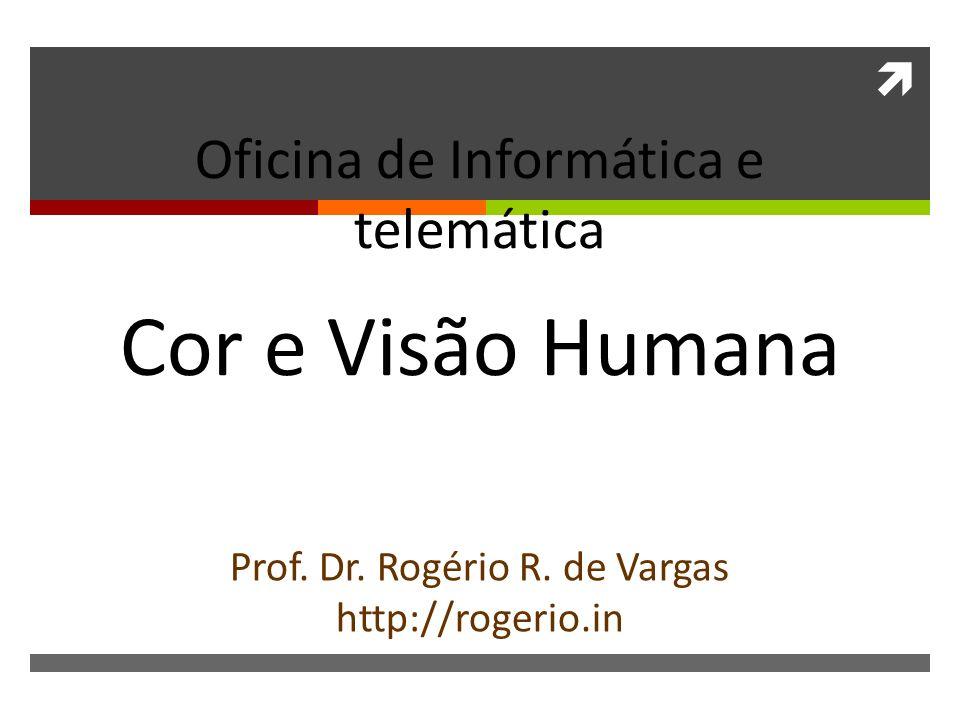 Oficina de Informática e telemática Cor e Visão Humana Prof. Dr. Rogério R. de Vargas http://rogerio.in