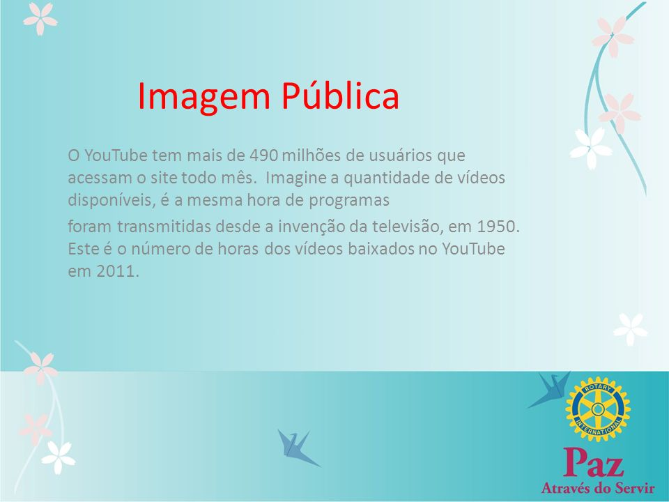 Imagem Pública O YouTube tem mais de 490 milhões de usuários que acessam o site todo mês. Imagine a quantidade de vídeos disponíveis, é a mesma hora d