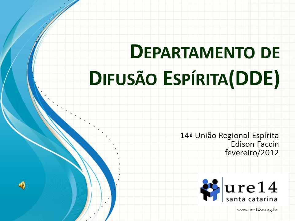 D EPARTAMENTO DE D IFUSÃO E SPÍRITA (DDE) 14ª União Regional Espírita Edison Faccin fevereiro/2012 www.ure14sc.org.br