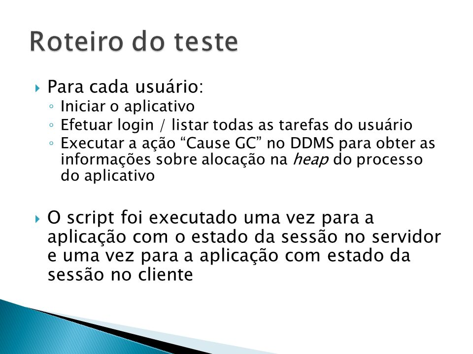 Para cada usuário: Iniciar o aplicativo Efetuar login / listar todas as tarefas do usuário Executar a ação Cause GC no DDMS para obter as informações