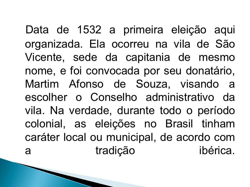 Data de 1532 a primeira eleição aqui organizada. Ela ocorreu na vila de São Vicente, sede da capitania de mesmo nome, e foi convocada por seu donatári