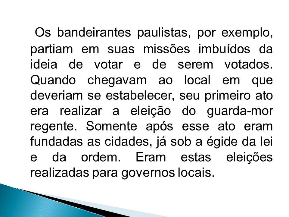 Os bandeirantes paulistas, por exemplo, partiam em suas missões imbuídos da ideia de votar e de serem votados. Quando chegavam ao local em que deveria