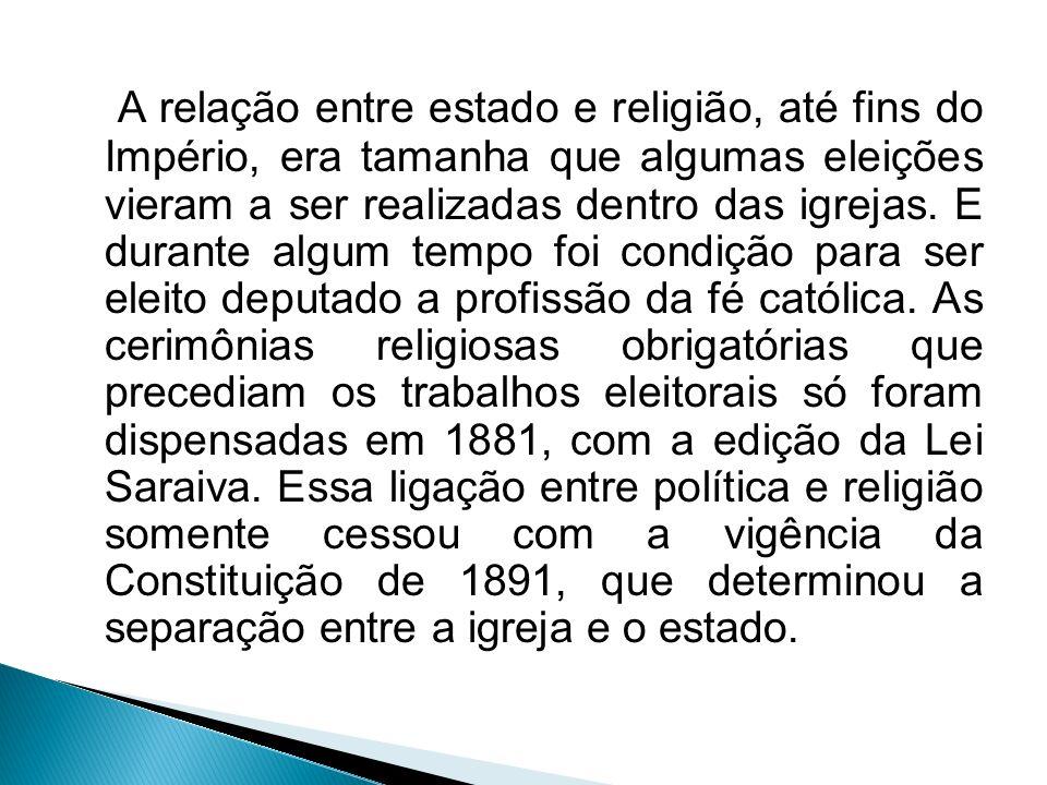 A relação entre estado e religião, até fins do Império, era tamanha que algumas eleições vieram a ser realizadas dentro das igrejas. E durante algum t
