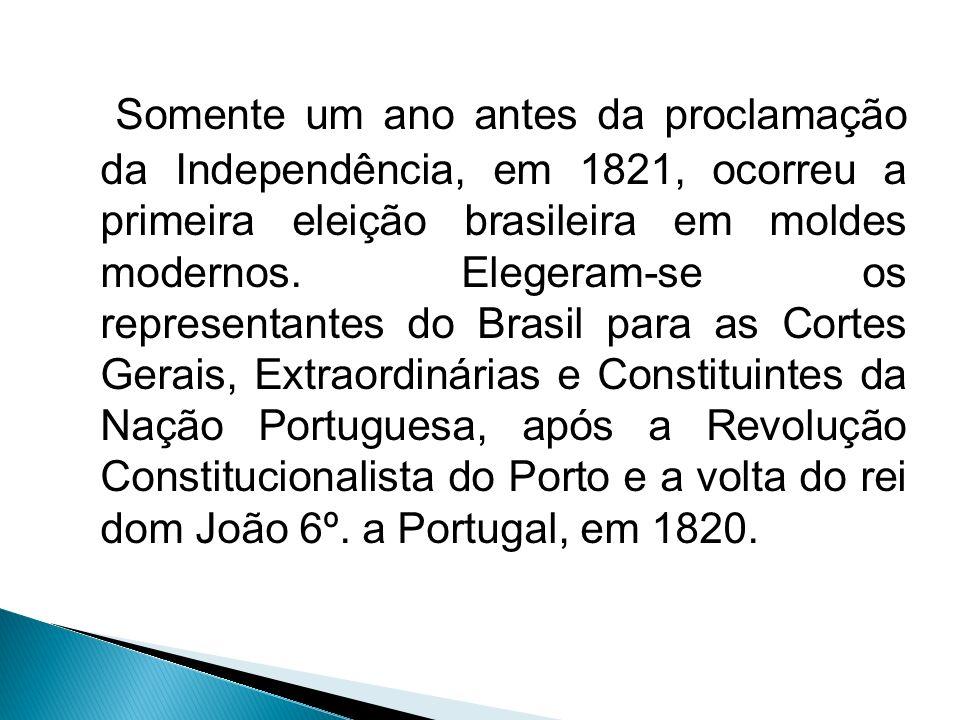Somente um ano antes da proclamação da Independência, em 1821, ocorreu a primeira eleição brasileira em moldes modernos. Elegeram-se os representantes