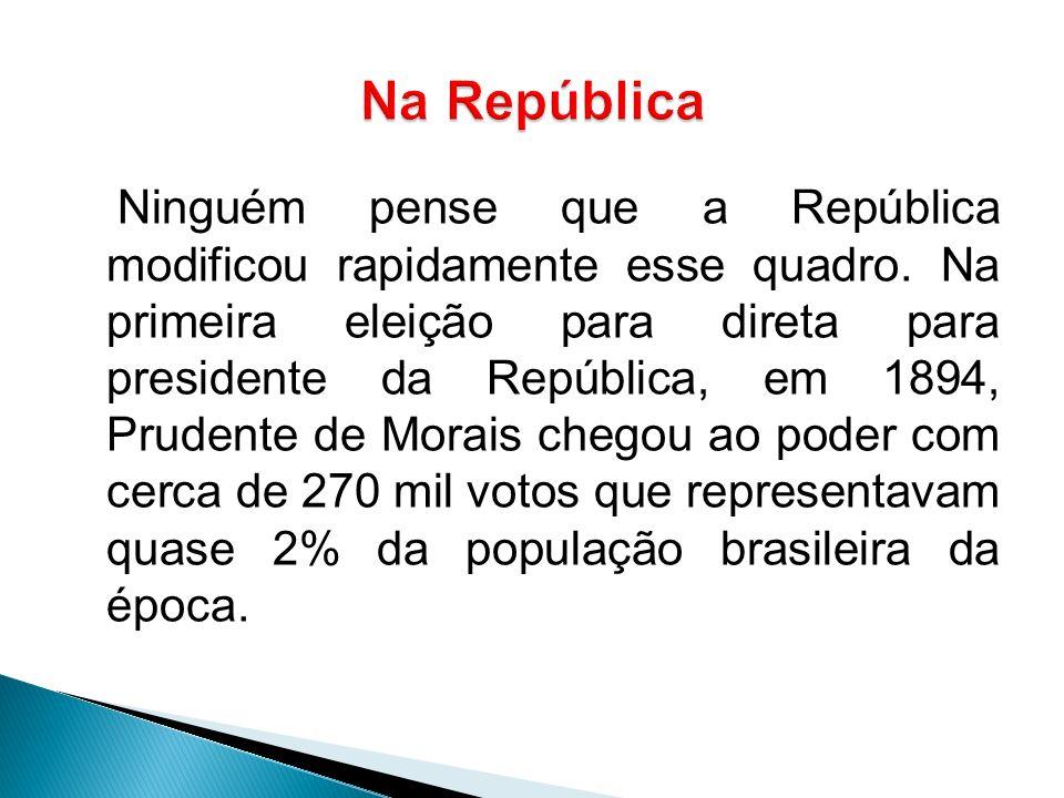 Ninguém pense que a República modificou rapidamente esse quadro. Na primeira eleição para direta para presidente da República, em 1894, Prudente de Mo