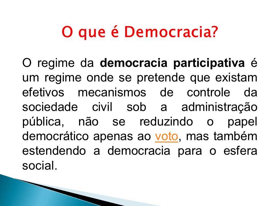 O que é Democracia? O regime da democracia participativa é um regime onde se pretende que existam efetivos mecanismos de controle da sociedade civil s