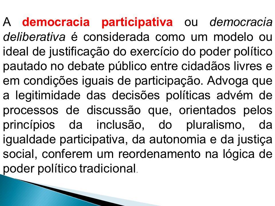 A democracia participativa ou democracia deliberativa é considerada como um modelo ou ideal de justificação do exercício do poder político pautado no