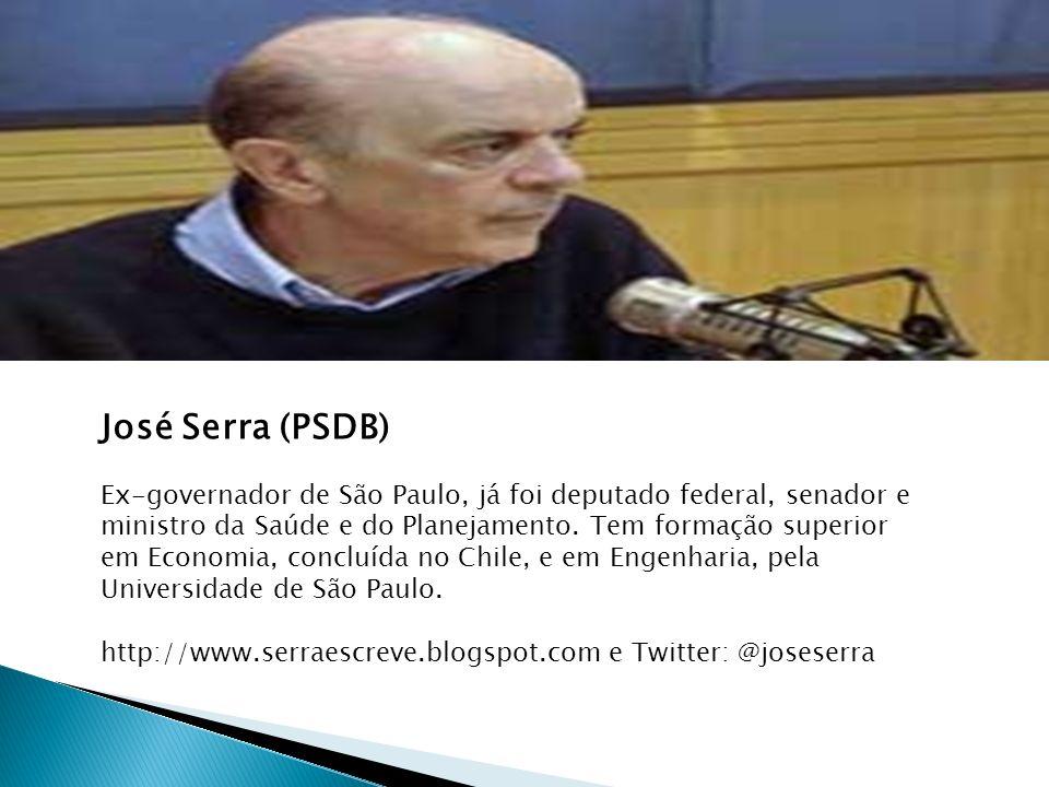 José Serra (PSDB) Ex-governador de São Paulo, já foi deputado federal, senador e ministro da Saúde e do Planejamento. Tem formação superior em Economi