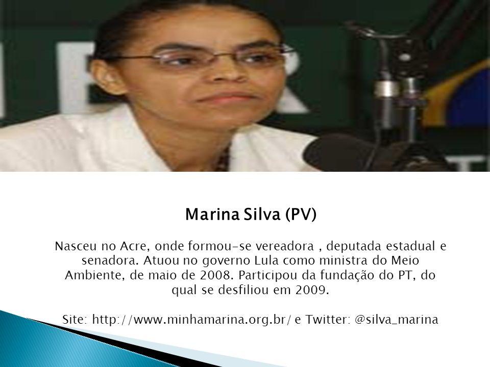 Marina Silva (PV) Nasceu no Acre, onde formou-se vereadora, deputada estadual e senadora. Atuou no governo Lula como ministra do Meio Ambiente, de mai