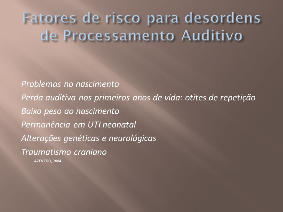 Problemas no nascimento Perda auditiva nos primeiros anos de vida: otites de repetição Baixo peso ao nascimento Permanência em UTI neonatal Alterações
