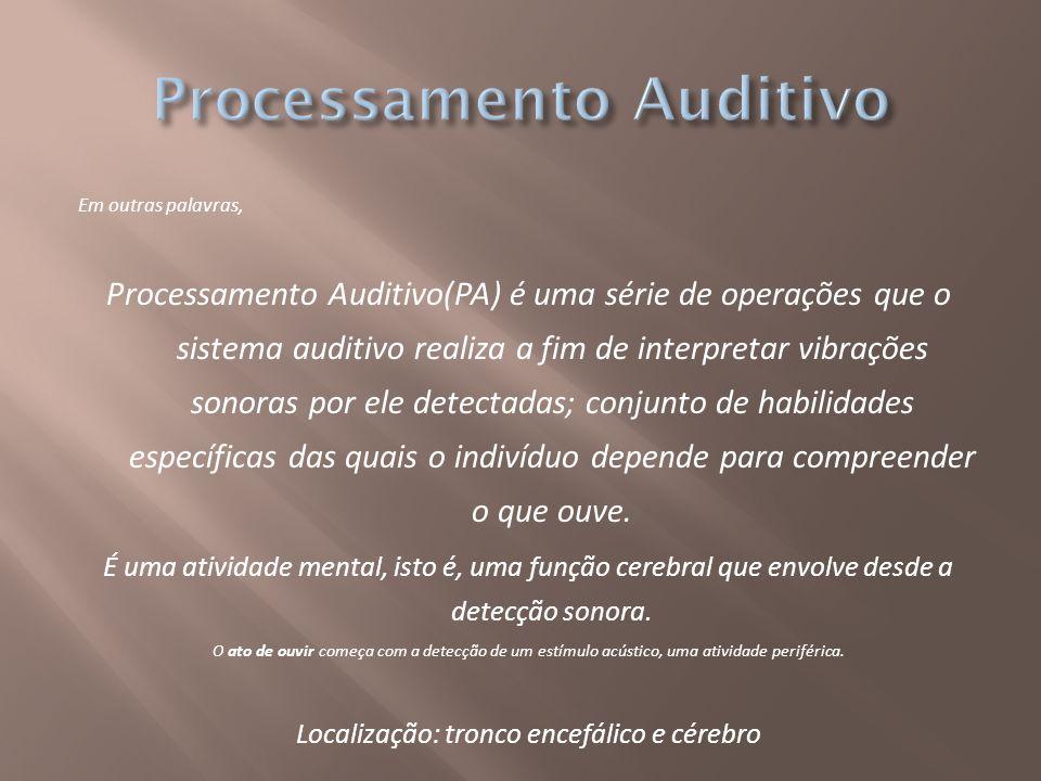 Em outras palavras, Processamento Auditivo(PA) é uma série de operações que o sistema auditivo realiza a fim de interpretar vibrações sonoras por ele