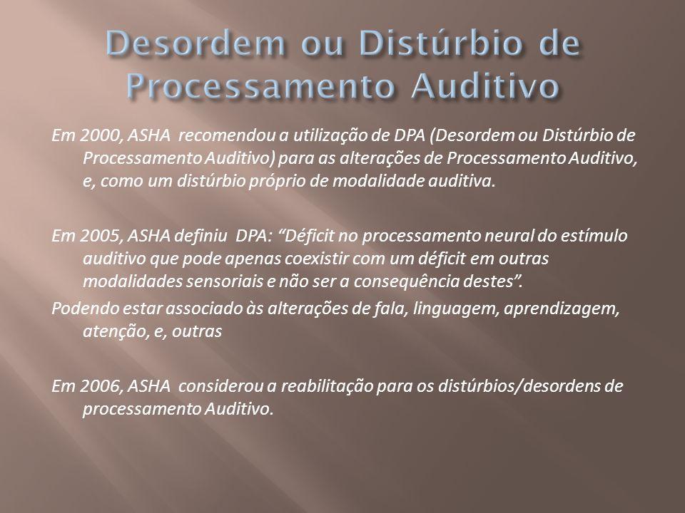 Em 2000, ASHA recomendou a utilização de DPA (Desordem ou Distúrbio de Processamento Auditivo) para as alterações de Processamento Auditivo, e, como u