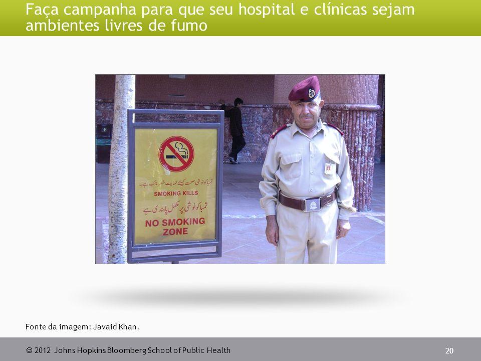 2012 Johns Hopkins Bloomberg School of Public Health Faça campanha para que seu hospital e clínicas sejam ambientes livres de fumo 20 Fonte da imagem: Javaid Khan.