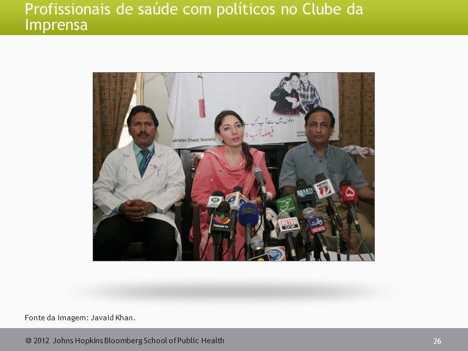 2012 Johns Hopkins Bloomberg School of Public Health Profissionais de saúde com políticos no Clube da Imprensa 26 Fonte da imagem: Javaid Khan.