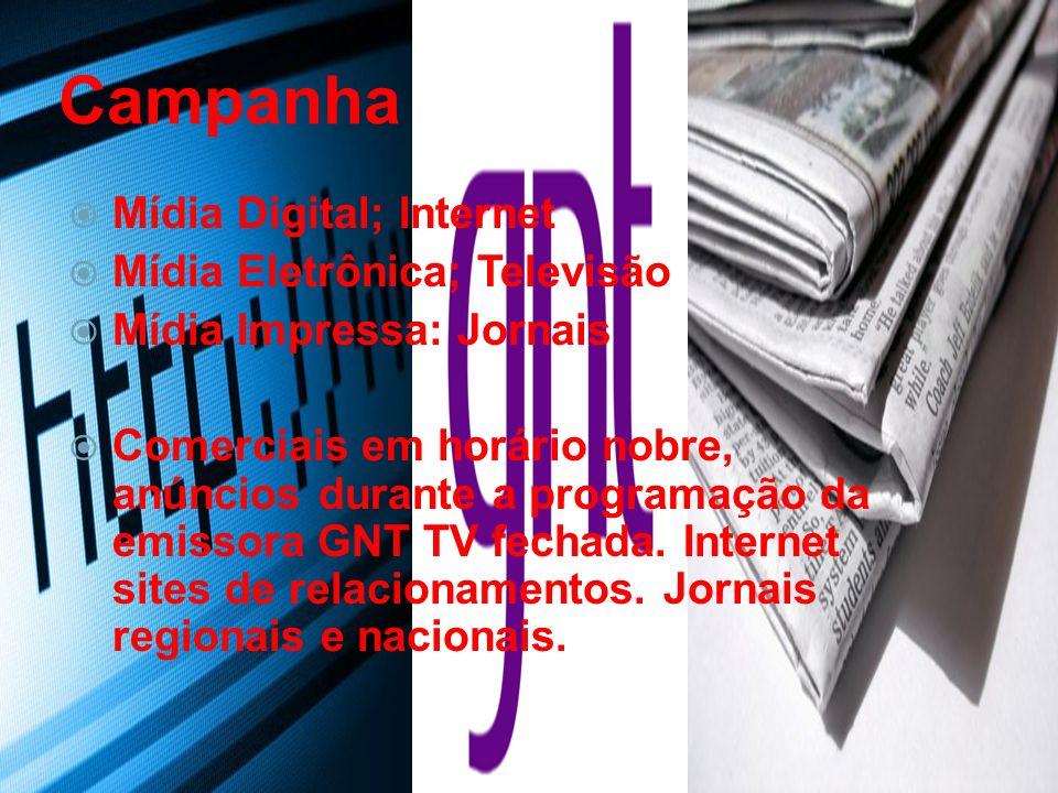 Campanha Mídia Digital; Internet Mídia Eletrônica; Televisão Mídia Impressa: Jornais Comerciais em horário nobre, anúncios durante a programação da emissora GNT TV fechada.