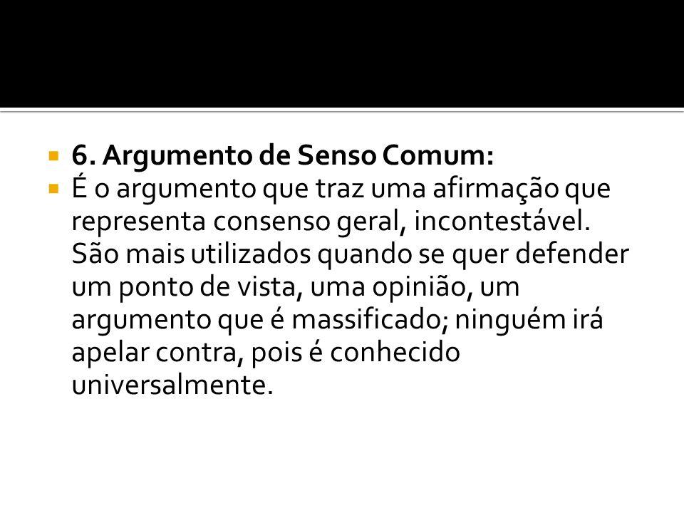 6. Argumento de Senso Comum: É o argumento que traz uma afirmação que representa consenso geral, incontestável. São mais utilizados quando se quer def