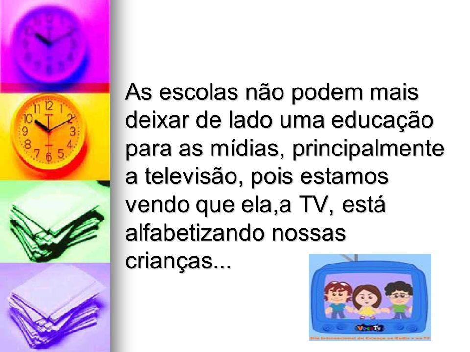 As escolas não podem mais deixar de lado uma educação para as mídias, principalmente a televisão, pois estamos vendo que ela,a TV, está alfabetizando
