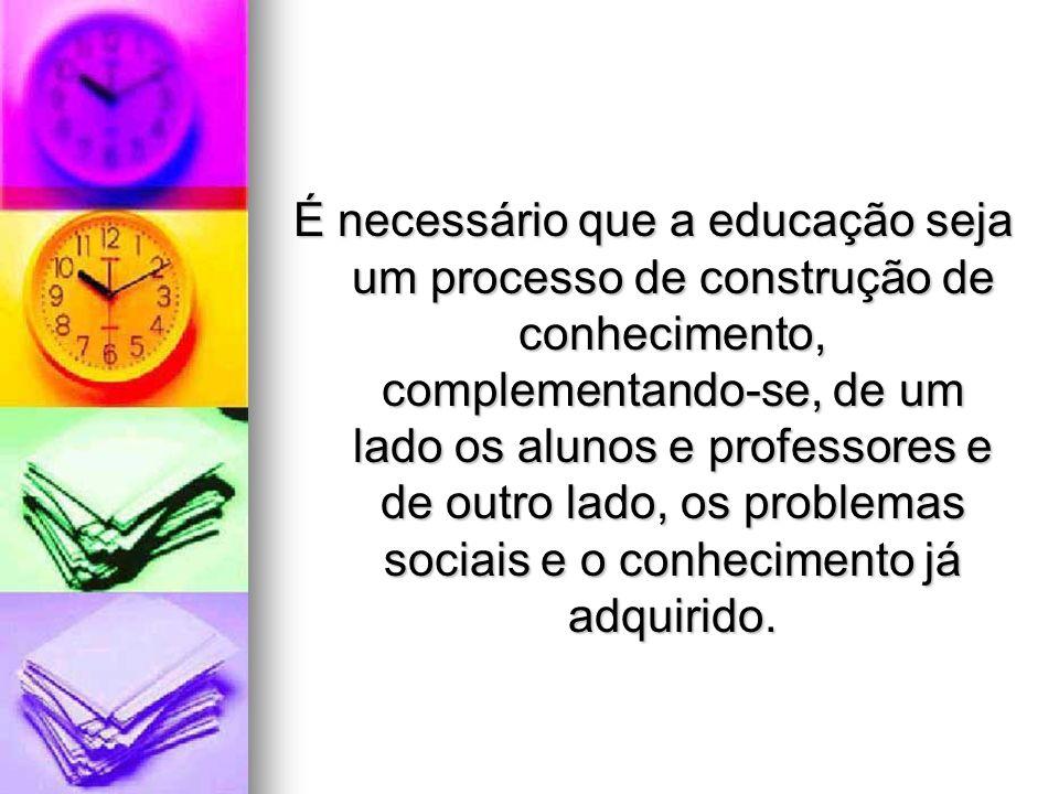 É necessário que a educação seja um processo de construção de conhecimento, complementando-se, de um lado os alunos e professores e de outro lado, os