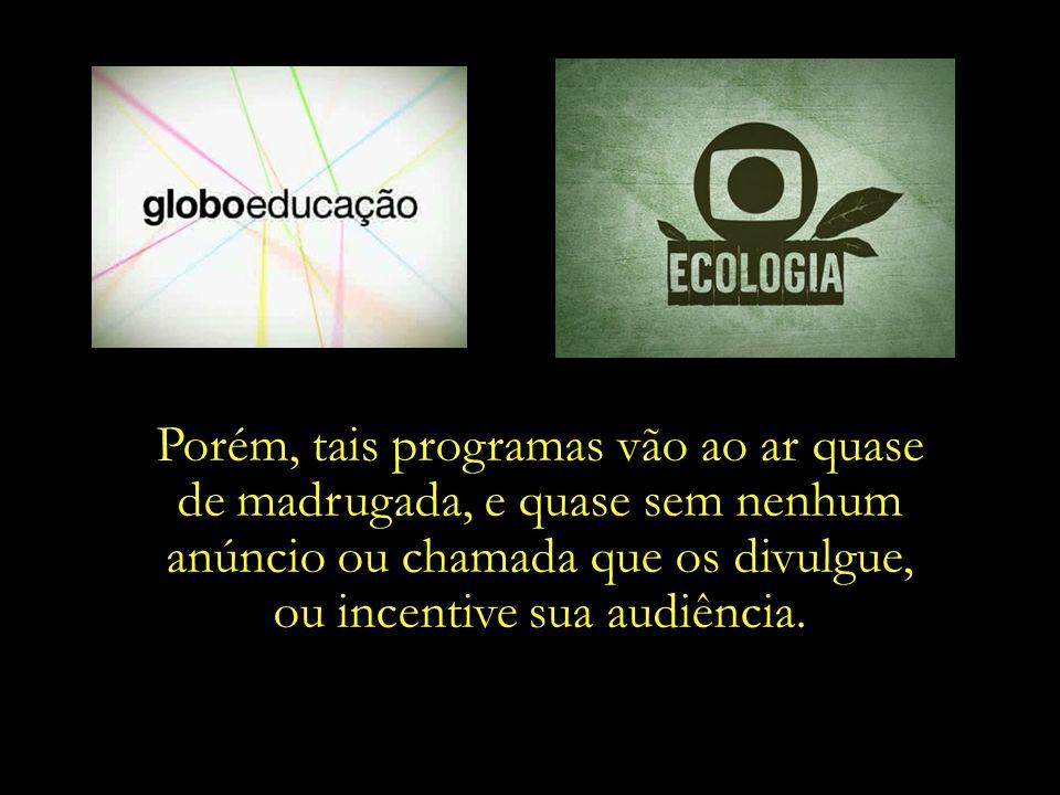 As emissoras comerciais têm a obrigatoriedade de transmissão de programas educativos. E a Rede Globo cumpre tal determinação, com programas como Globo