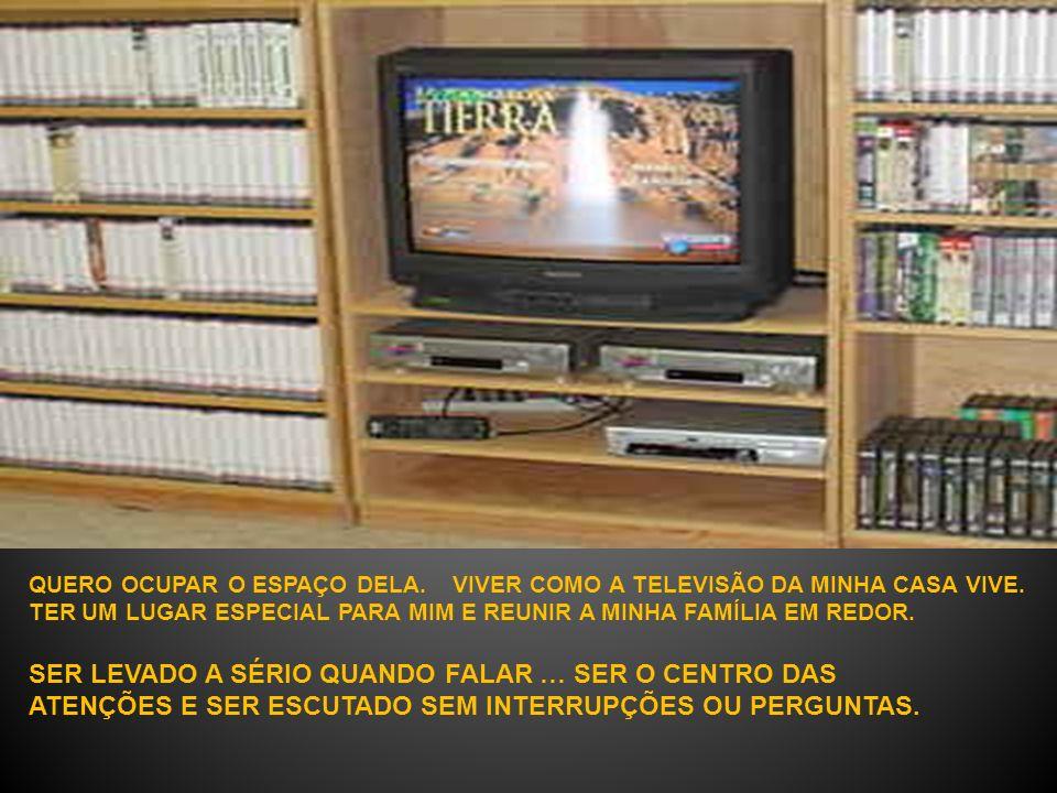 QUERO OCUPAR O ESPAÇO DELA.VIVER COMO A TELEVISÃO DA MINHA CASA VIVE.