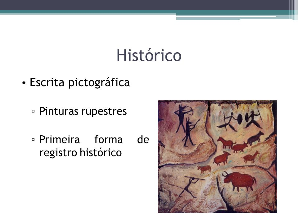 Histórico Escrita pictográfica Pinturas rupestres Primeira forma de registro histórico