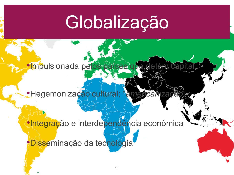Globalização 11 Impulsionada pelos países que detém capital Hegemonização cultural; americanização Integração e interdependência econômica Disseminação da tecnologia
