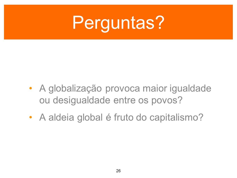 Perguntas.A globalização provoca maior igualdade ou desigualdade entre os povos.
