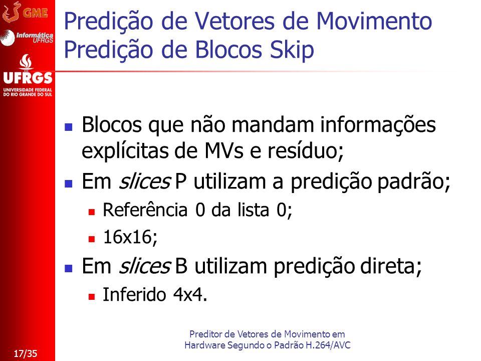 Preditor de Vetores de Movimento em Hardware Segundo o Padrão H.264/AVC 17/35 Predição de Vetores de Movimento Predição de Blocos Skip Blocos que não
