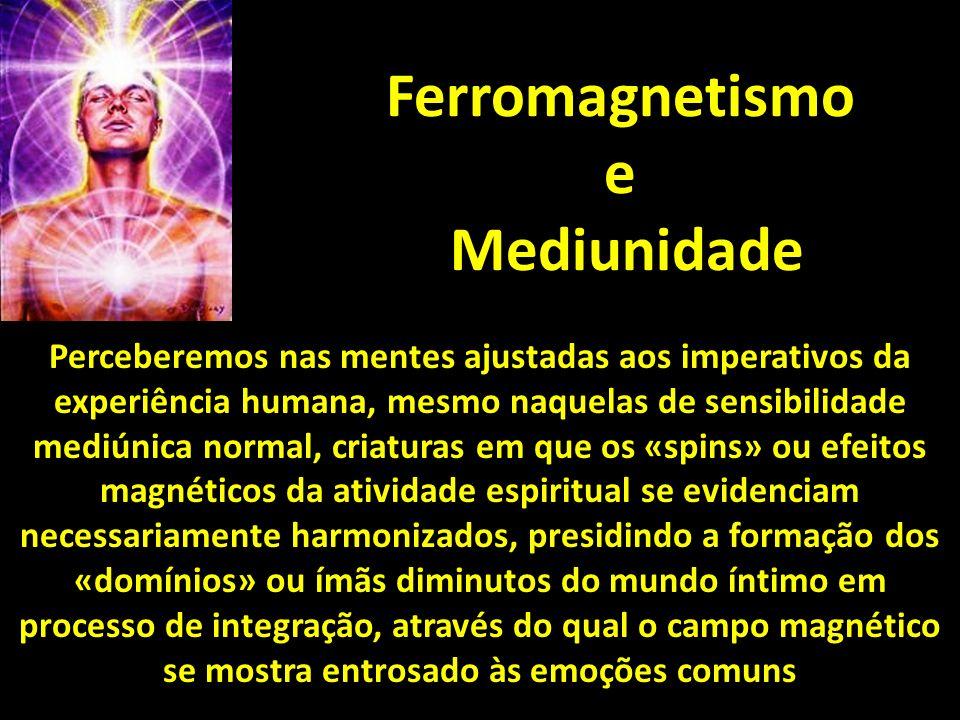 Ferromagnetismo e Mediunidade Perceberemos nas mentes ajustadas aos imperativos da experiência humana, mesmo naquelas de sensibilidade mediúnica norma