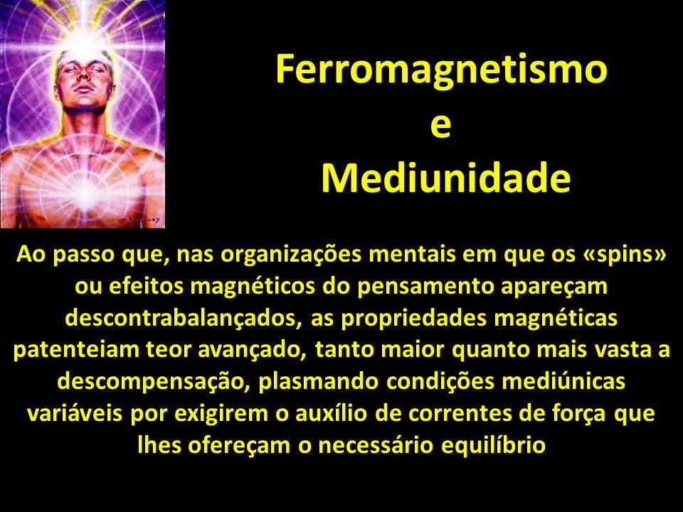 Ferromagnetismo e Mediunidade Ao passo que, nas organizações mentais em que os «spins» ou efeitos magnéticos do pensamento apareçam descontrabalançado